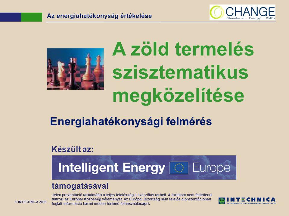 © INTECHNICA 2008 1 Az energiahatékonyság értékelése A zöld termelés szisztematikus megközelítése Energiahatékonysági felmérés Készült az: támogatásával Jelen prezentáció tartalmáért a teljes felelősség a szerzőket terheli.