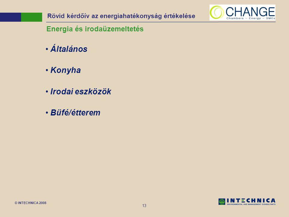 © INTECHNICA 2008 13 Energia és irodaüzemeltetés Általános Konyha Irodai eszközök Büfé/étterem Rövid kérdőív az energiahatékonyság értékelése
