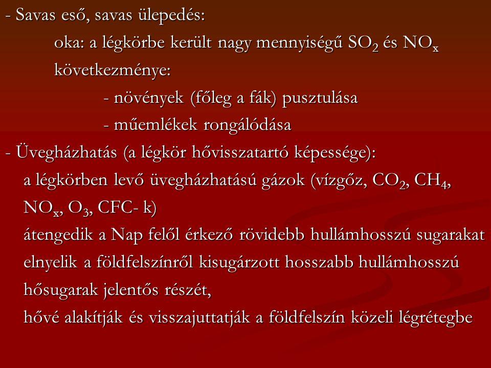 - Savas eső, savas ülepedés: oka: a légkörbe került nagy mennyiségű SO 2 és NO x következménye: - növények (főleg a fák) pusztulása - műemlékek rongálódása - Üvegházhatás (a légkör hővisszatartó képessége): a légkörben levő üvegházhatású gázok (vízgőz, CO 2, CH 4, NO x, O 3, CFC- k) átengedik a Nap felől érkező rövidebb hullámhosszú sugarakat elnyelik a földfelszínről kisugárzott hosszabb hullámhosszú hősugarak jelentős részét, hővé alakítják és visszajuttatják a földfelszín közeli légrétegbe