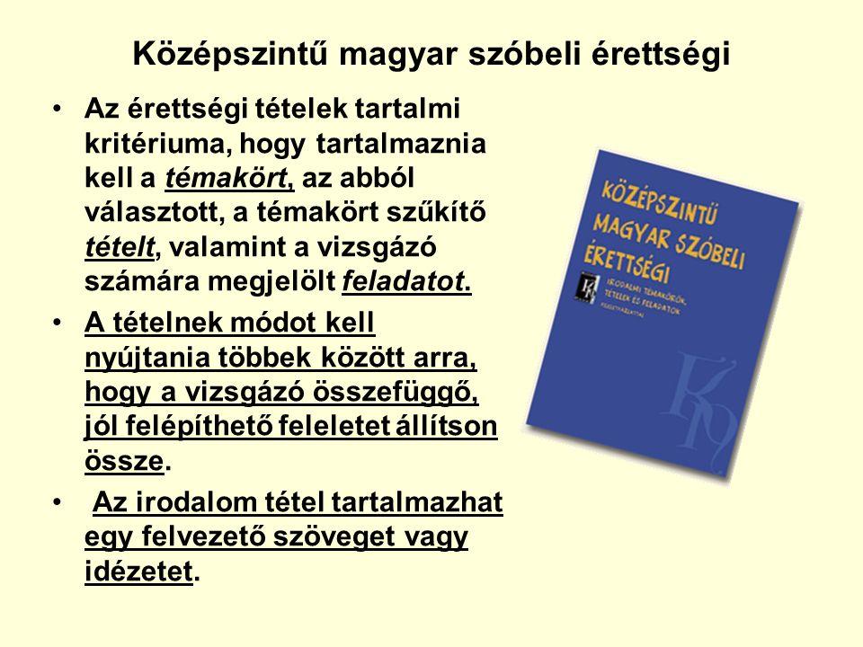 Középszintű magyar szóbeli érettségi Az érettségi tételek tartalmi kritériuma, hogy tartalmaznia kell a témakört, az abból választott, a témakört szűkítő tételt, valamint a vizsgázó számára megjelölt feladatot.