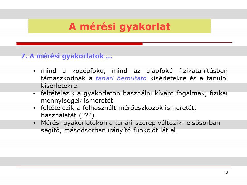 8 7. A mérési gyakorlatok … mind a középfokú, mind az alapfokú fizikatanításban támaszkodnak a tanári bemutató kísérletekre és a tanulói kísérletekre.