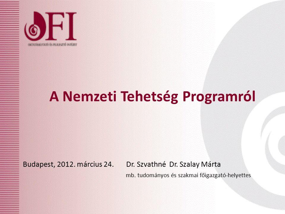 A Nemzeti Tehetség Programról Budapest, 2012. március 24. Dr. Szvathné Dr. Szalay Márta mb. tudományos és szakmai főigazgató-helyettes