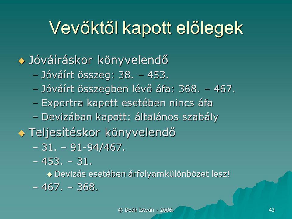 © Deák István - 2006. 43 Vevőktől kapott előlegek  Jóváíráskor könyvelendő –Jóváírt összeg: 38.