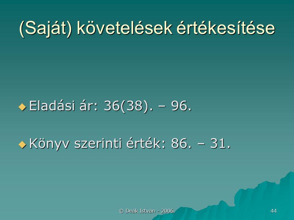 © Deák István - 2006. 44 (Saját) követelések értékesítése  Eladási ár: 36(38).