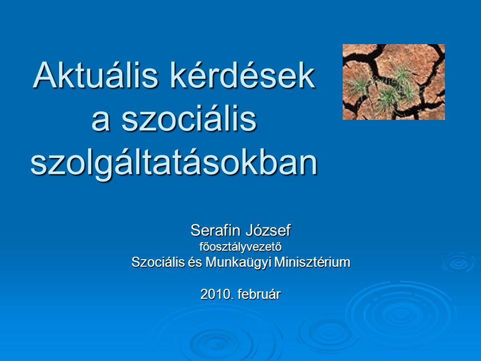 Aktuális kérdések a szociális szolgáltatásokban Aktuális kérdések a szociális szolgáltatásokban Serafin József főosztályvezető Szociális és Munkaügyi Minisztérium 2010.
