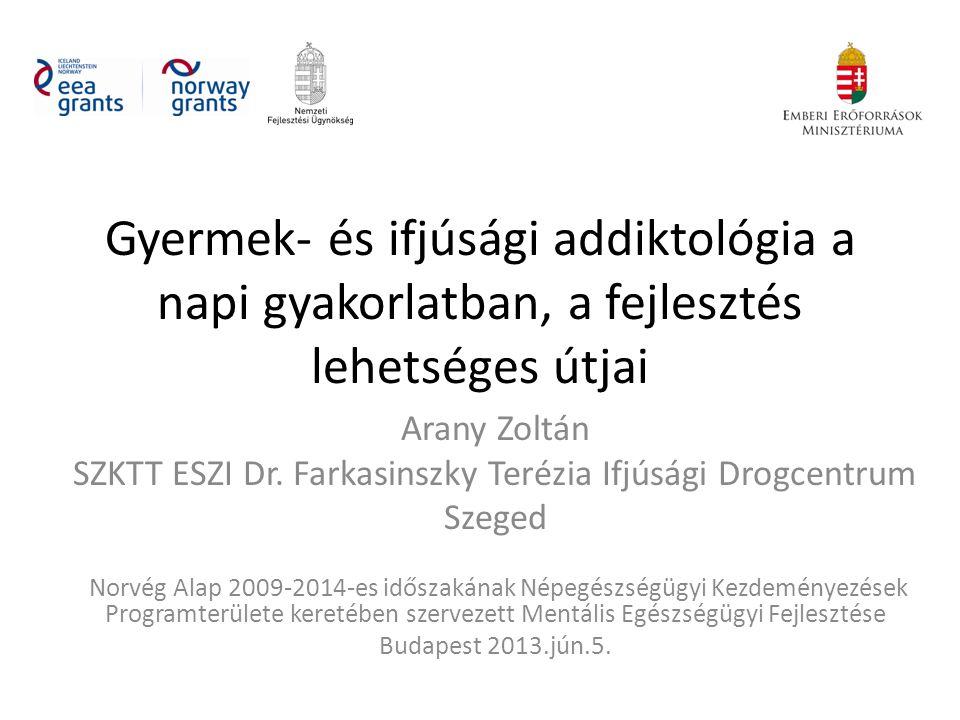 Gyermek- és ifjúsági addiktológia a napi gyakorlatban, a fejlesztés lehetséges útjai Arany Zoltán SZKTT ESZI Dr.
