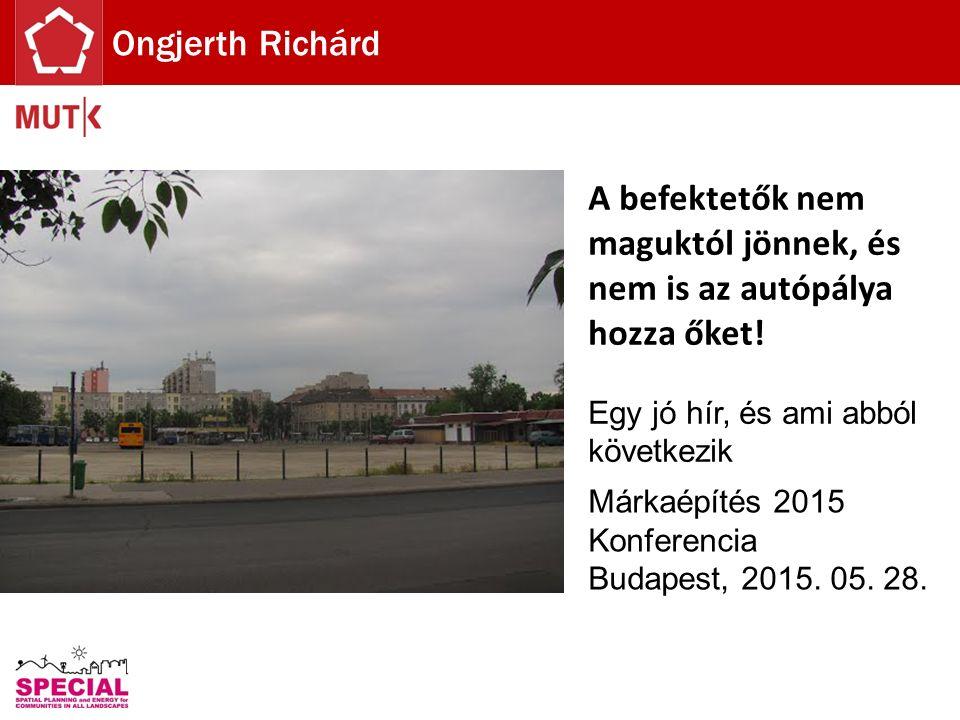 A befektetők nem maguktól jönnek, és nem is az autópálya hozza őket! Egy jó hír, és ami abból következik Márkaépítés 2015 Konferencia Budapest, 2015.