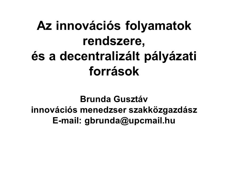 Az innovációs folyamatok rendszere, és a decentralizált pályázati források Brunda Gusztáv innovációs menedzser szakközgazdász E-mail: gbrunda@upcmail.hu