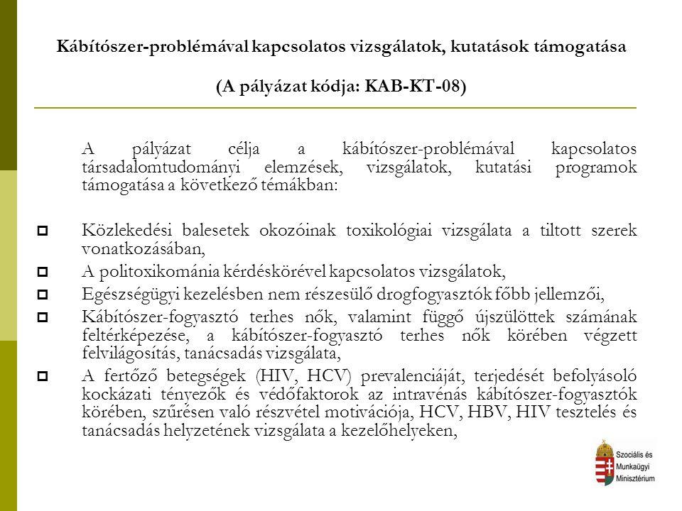 Kábítószer-problémával kapcsolatos vizsgálatok, kutatások támogatása (A pályázat kódja: KAB-KT-08) A pályázat célja a kábítószer-problémával kapcsolatos társadalomtudományi elemzések, vizsgálatok, kutatási programok támogatása a következő témákban:  Közlekedési balesetek okozóinak toxikológiai vizsgálata a tiltott szerek vonatkozásában,  A politoxikománia kérdéskörével kapcsolatos vizsgálatok,  Egészségügyi kezelésben nem részesülő drogfogyasztók főbb jellemzői,  Kábítószer-fogyasztó terhes nők, valamint függő újszülöttek számának feltérképezése, a kábítószer-fogyasztó terhes nők körében végzett felvilágosítás, tanácsadás vizsgálata,  A fertőző betegségek (HIV, HCV) prevalenciáját, terjedését befolyásoló kockázati tényezők és védőfaktorok az intravénás kábítószer-fogyasztók körében, szűrésen való részvétel motivációja, HCV, HBV, HIV tesztelés és tanácsadás helyzetének vizsgálata a kezelőhelyeken,