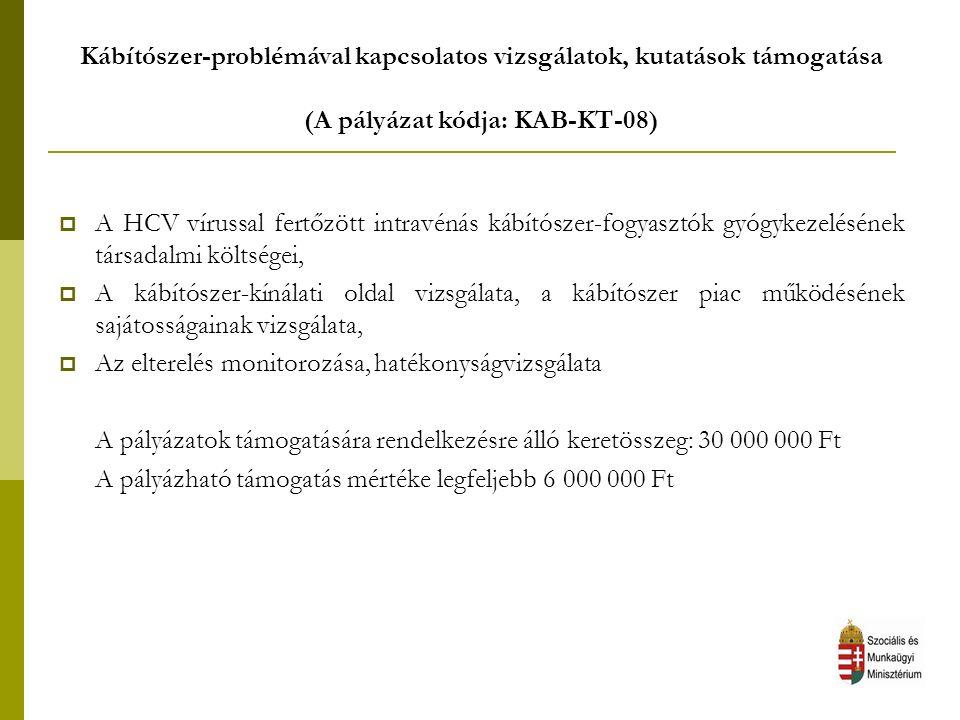 Kábítószer-problémával kapcsolatos vizsgálatok, kutatások támogatása (A pályázat kódja: KAB-KT-08)  A HCV vírussal fertőzött intravénás kábítószer-fogyasztók gyógykezelésének társadalmi költségei,  A kábítószer-kínálati oldal vizsgálata, a kábítószer piac működésének sajátosságainak vizsgálata,  Az elterelés monitorozása, hatékonyságvizsgálata A pályázatok támogatására rendelkezésre álló keretösszeg: 30 000 000 Ft A pályázható támogatás mértéke legfeljebb 6 000 000 Ft