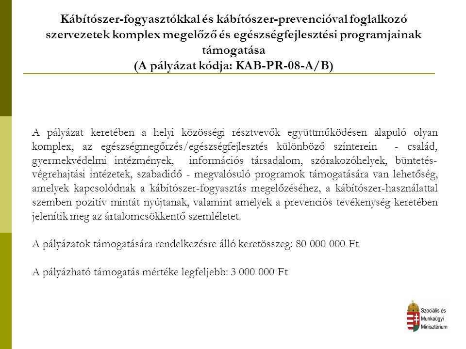 Kábítószer-fogyasztókkal és kábítószer-prevencióval foglalkozó szervezetek komplex megelőző és egészségfejlesztési programjainak támogatása (A pályázat kódja: KAB-PR-08-A/B) A pályázat keretében a helyi közösségi résztvevők együttműködésen alapuló olyan komplex, az egészségmegőrzés/egészségfejlesztés különböző színterein - család, gyermekvédelmi intézmények, információs társadalom, szórakozóhelyek, büntetés- végrehajtási intézetek, szabadidő - megvalósuló programok támogatására van lehetőség, amelyek kapcsolódnak a kábítószer-fogyasztás megelőzéséhez, a kábítószer-használattal szemben pozitív mintát nyújtanak, valamint amelyek a prevenciós tevékenység keretében jelenítik meg az ártalomcsökkentő szemléletet.