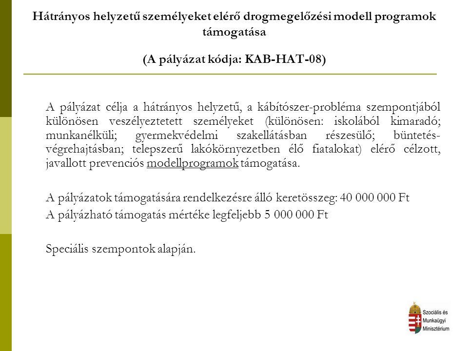 Hátrányos helyzetű személyeket elérő drogmegelőzési modell programok támogatása (A pályázat kódja: KAB-HAT-08) A pályázat célja a hátrányos helyzetű, a kábítószer-probléma szempontjából különösen veszélyeztetett személyeket (különösen: iskolából kimaradó; munkanélküli; gyermekvédelmi szakellátásban részesülő; büntetés- végrehajtásban; telepszerű lakókörnyezetben élő fiatalokat) elérő célzott, javallott prevenciós modellprogramok támogatása.