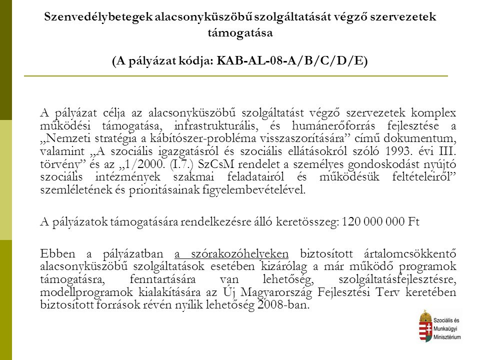 """Szenvedélybetegek alacsonyküszöbű szolgáltatását végző szervezetek támogatása (A pályázat kódja: KAB-AL-08-A/B/C/D/E) A pályázat célja az alacsonyküszöbű szolgáltatást végző szervezetek komplex működési támogatása, infrastrukturális, és humánerőforrás fejlesztése a """"Nemzeti stratégia a kábítószer-probléma visszaszorítására című dokumentum, valamint """"A szociális igazgatásról és szociális ellátásokról szóló 1993."""