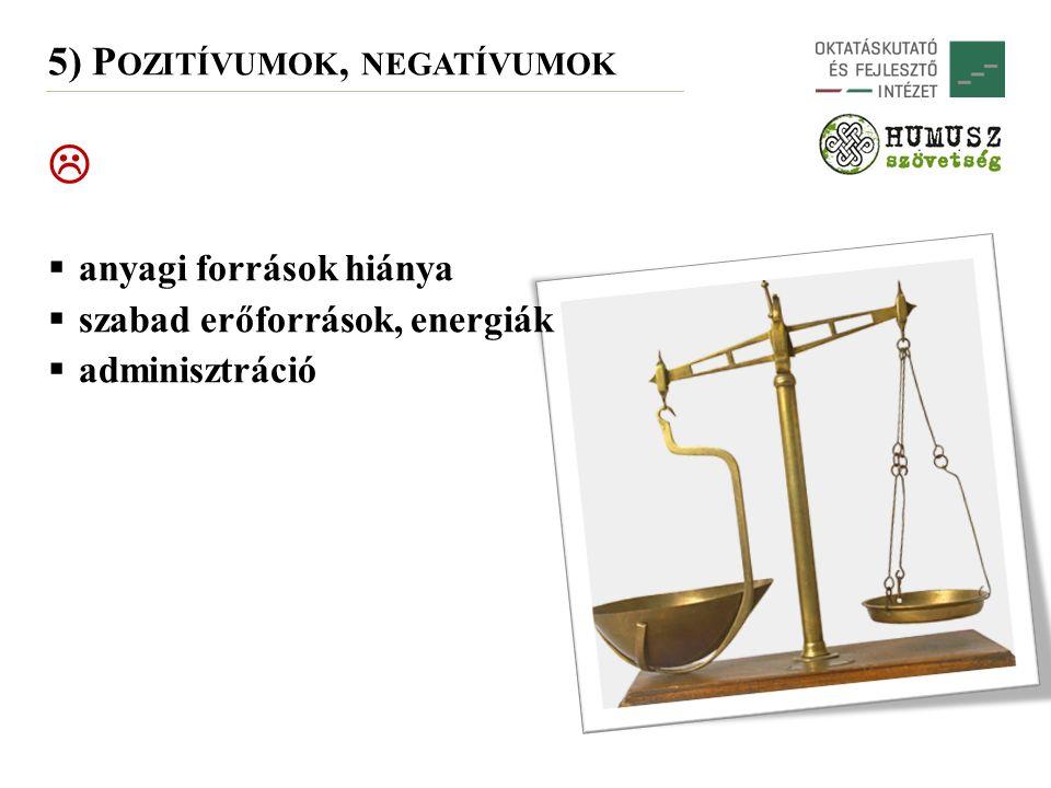  anyagi források hiánya  szabad erőforrások, energiák  adminisztráció 5) P OZITÍVUMOK, NEGATÍVUMOK 