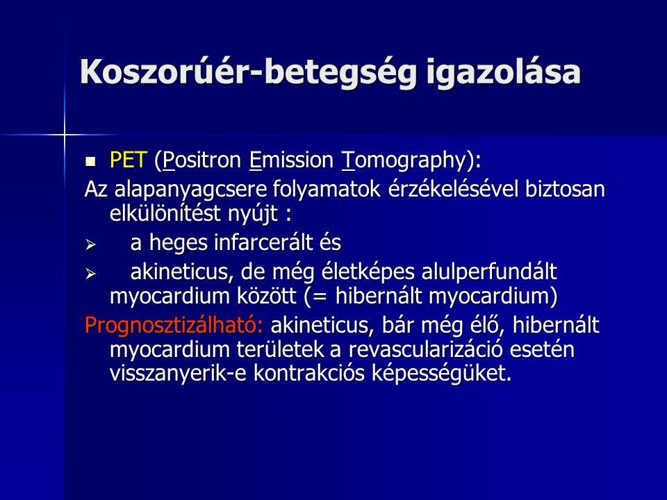 Koszorúér-betegség igazolása PET (Positron Emission Tomography): PET (Positron Emission Tomography): Az alapanyagcsere folyamatok érzékelésével biztosan elkülönítést nyújt :  a heges infarcerált és  akineticus, de még életképes alulperfundált myocardium között (= hibernált myocardium) Prognosztizálható: akineticus, bár még élő, hibernált myocardium területek a revascularizáció esetén visszanyerik-e kontrakciós képességüket.