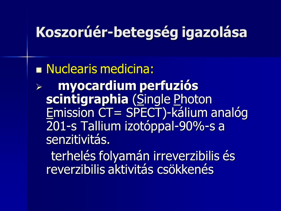 Koszorúér-betegség igazolása Nuclearis medicina: Nuclearis medicina:  myocardium perfuziós scintigraphia (Single Photon Emission CT= SPECT)-kálium analóg 201-s Tallium izotóppal-90%-s a senzitivitás.