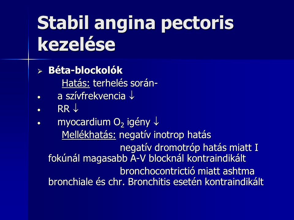 Stabil angina pectoris kezelése  Béta-blockolók Hatás: terhelés során- Hatás: terhelés során- a szívfrekvencia  a szívfrekvencia  RR  RR  myocardium O 2 igény  myocardium O 2 igény  Mellékhatás: negatív inotrop hatás Mellékhatás: negatív inotrop hatás negatív dromotróp hatás miatt I fokúnál magasabb A-V blocknál kontraindikált negatív dromotróp hatás miatt I fokúnál magasabb A-V blocknál kontraindikált bronchocontrictió miatt ashtma bronchiale és chr.