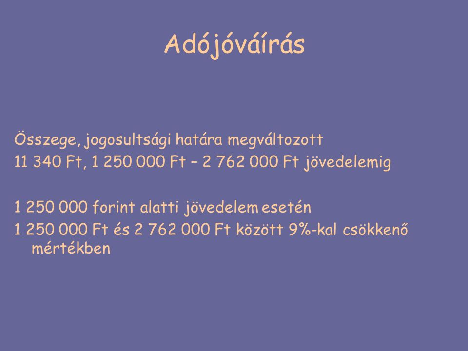 Adójóváírás Összege, jogosultsági határa megváltozott 11 340 Ft, 1 250 000 Ft – 2 762 000 Ft jövedelemig 1 250 000 forint alatti jövedelem esetén 1 25