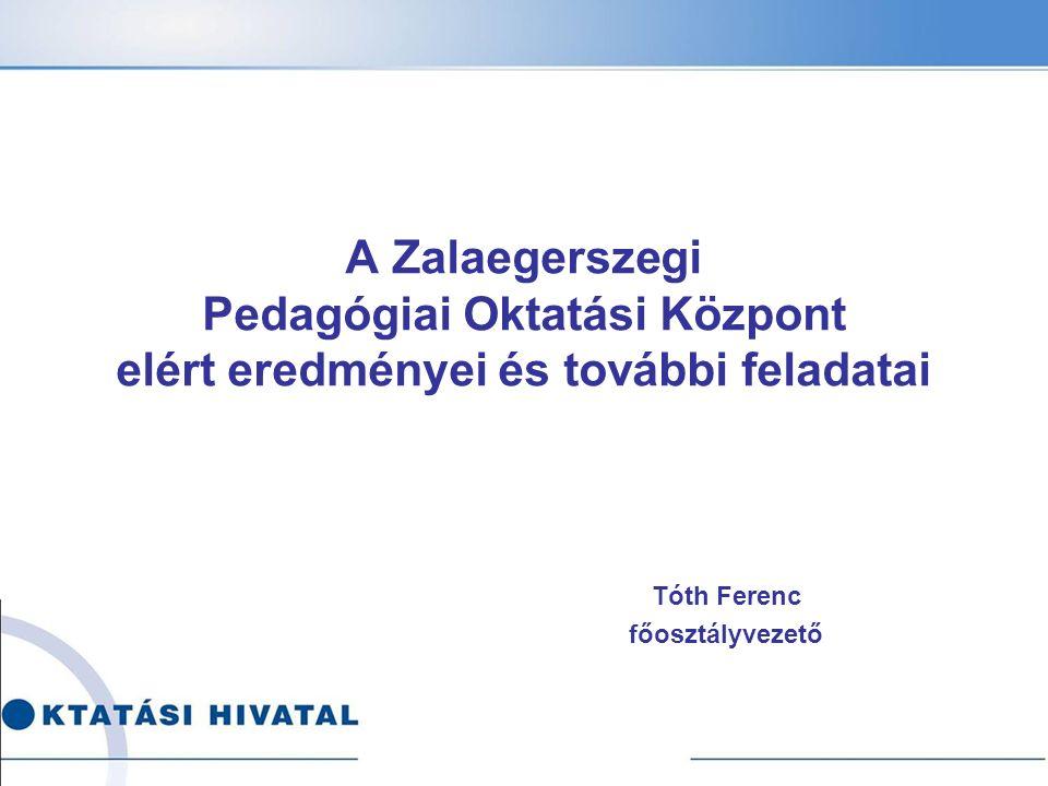 Tóth Ferenc főosztályvezető A Zalaegerszegi Pedagógiai Oktatási Központ elért eredményei és további feladatai