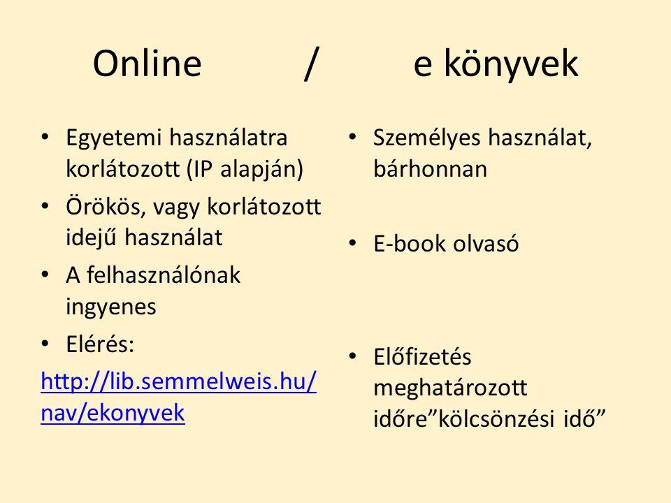Online / e könyvek Egyetemi használatra korlátozott (IP alapján) Örökös, vagy korlátozott idejű használat A felhasználónak ingyenes Elérés: http://lib.semmelweis.hu/ nav/ekonyvek Személyes használat, bárhonnan E-book olvasó Előfizetés meghatározott időre kölcsönzési idő