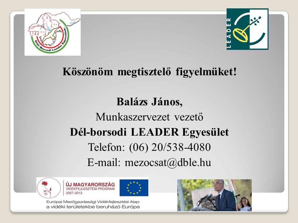 Köszönöm megtisztelő figyelmüket! Balázs János, Munkaszervezet vezető Dél-borsodi LEADER Egyesület Telefon: (06) 20/538-4080 E-mail: mezocsat@dble.hu