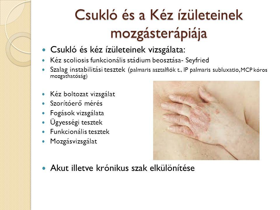 Csukló és a Kéz ízületeinek mozgásterápiája Csukló és kéz ízületeinek vizsgálata: Kéz scoliosis funkcionális stádium beosztása- Seyfried Szalag instabilitási tesztek ( palmaris asztalfiók t., IP palmaris subluxatio, MCP kóros mozgathatóság) Kéz boltozat vizsgálat Szorítóerő mérés Fogások vizsgálata Ügyességi tesztek Funkcionális tesztek Mozgásvizsgálat Akut illetve krónikus szak elkülönítése