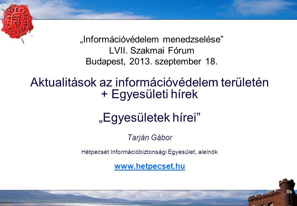 """""""Információvédelem menedzselése"""" LVII. Szakmai Fórum Budapest, 2013. szeptember 18. Aktualitások az információvédelem területén + Egyesületi hírek """"Eg"""