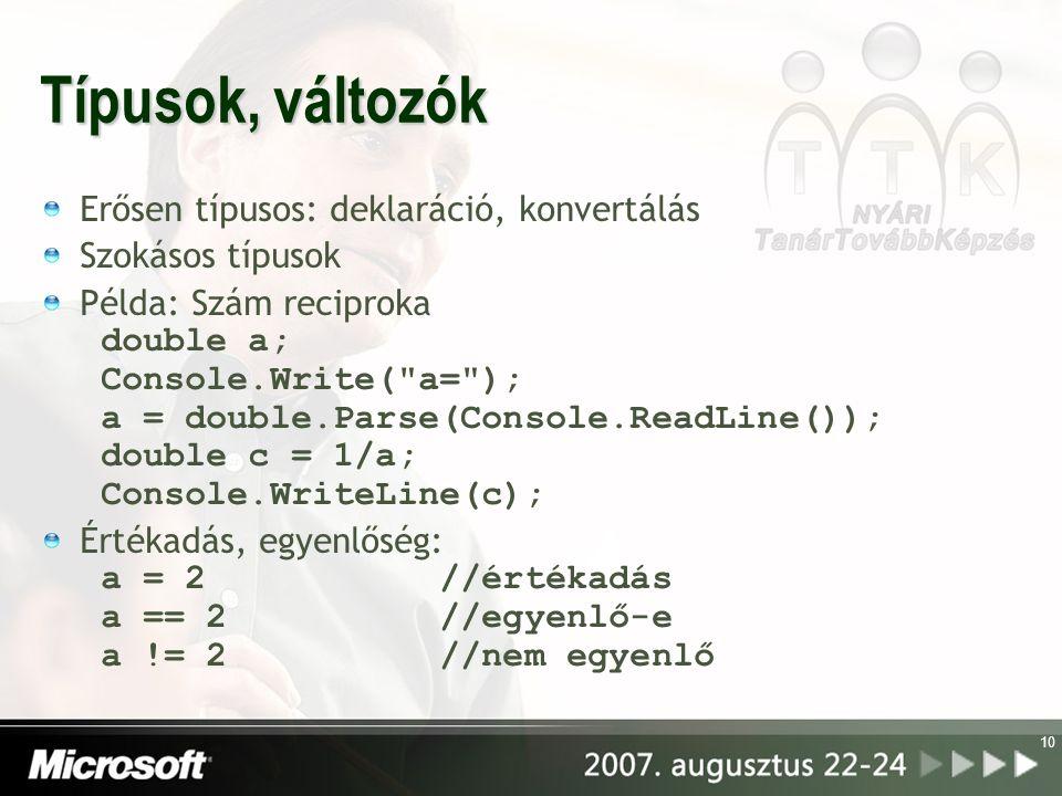 10 Típusok, változók Erősen típusos: deklaráció, konvertálás Szokásos típusok Példa: Szám reciproka double a; Console.Write( a= ); a = double.Parse(Console.ReadLine()); double c = 1/a; Console.WriteLine(c); Értékadás, egyenlőség: a = 2 //értékadás a == 2 //egyenlő-e a != 2 //nem egyenlő