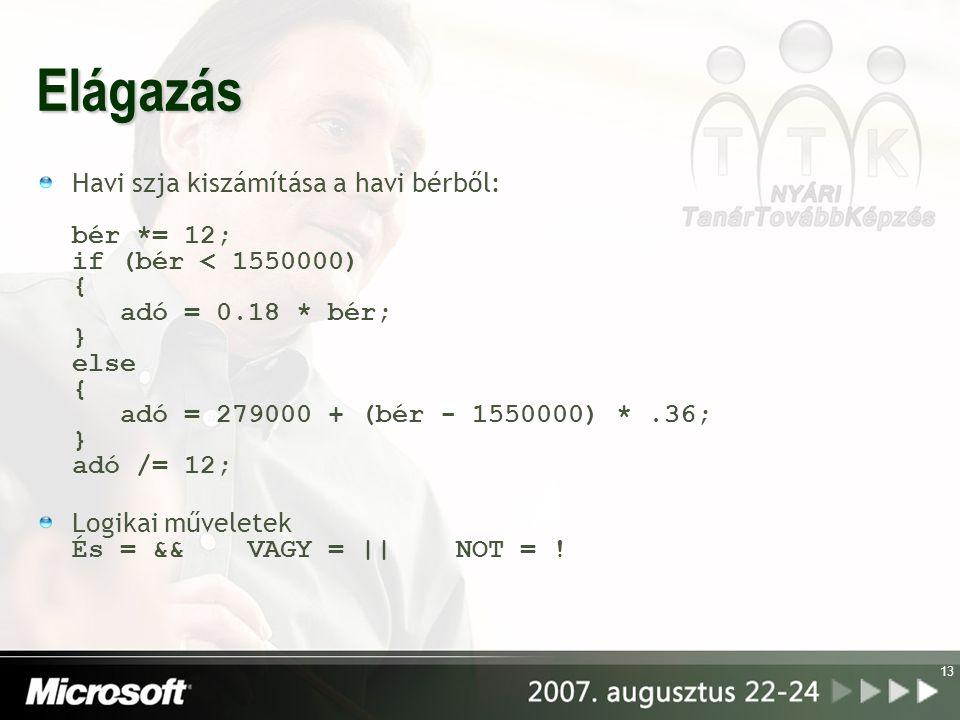 13 Elágazás Havi szja kiszámítása a havi bérből: bér *= 12; if (bér < 1550000) { adó = 0.18 * bér; } else { adó = 279000 + (bér - 1550000) *.36; } adó /= 12; Logikai műveletek És = && VAGY = || NOT = !