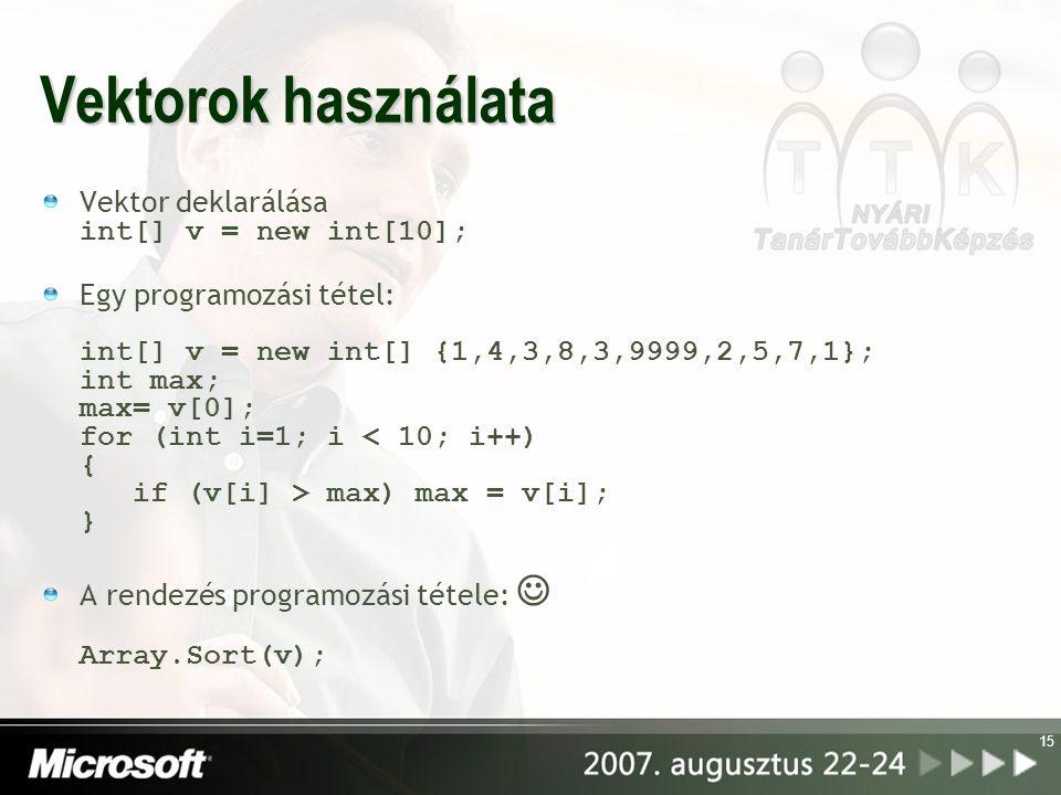 15 Vektorok használata Vektor deklarálása int[] v = new int[10]; Egy programozási tétel: int[] v = new int[] {1,4,3,8,3,9999,2,5,7,1}; int max; max= v[0]; for (int i=1; i max) max = v[i]; } A rendezés programozási tétele: Array.Sort(v);