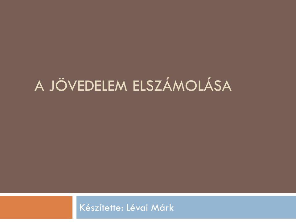 A JÖVEDELEM ELSZÁMOLÁSA Készítette: Lévai Márk