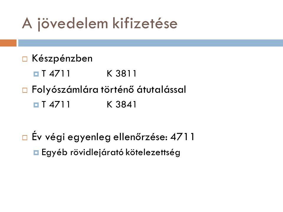 A jövedelem kifizetése  Készpénzben  T 4711K 3811  Folyószámlára történő átutalással  T 4711K 3841  Év végi egyenleg ellenőrzése: 4711  Egyéb rövidlejárató kötelezettség