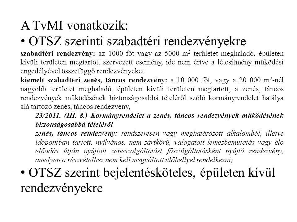 A TvMI vonatkozik: OTSZ szerinti szabadtéri rendezvényekre szabadtéri rendezvény: az 1000 főt vagy az 5000 m 2 területet meghaladó, épületen kívüli területen megtartott szervezett esemény, ide nem értve a létesítmény működési engedélyével összefüggő rendezvényeket kiemelt szabadtéri zenés, táncos rendezvény: a 10 000 főt, vagy a 20 000 m 2 -nél nagyobb területet meghaladó, épületen kívüli területen megtartott, a zenés, táncos rendezvények működésének biztonságosabbá tételéről szóló kormányrendelet hatálya alá tartozó zenés, táncos rendezvény, 23/2011.
