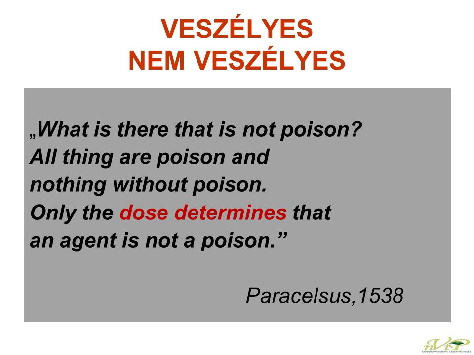 "VESZÉLYES NEM VESZÉLYES ""What is there that is not poison? All thing are poison and nothing without poison. Only the dose determines that an agent is"