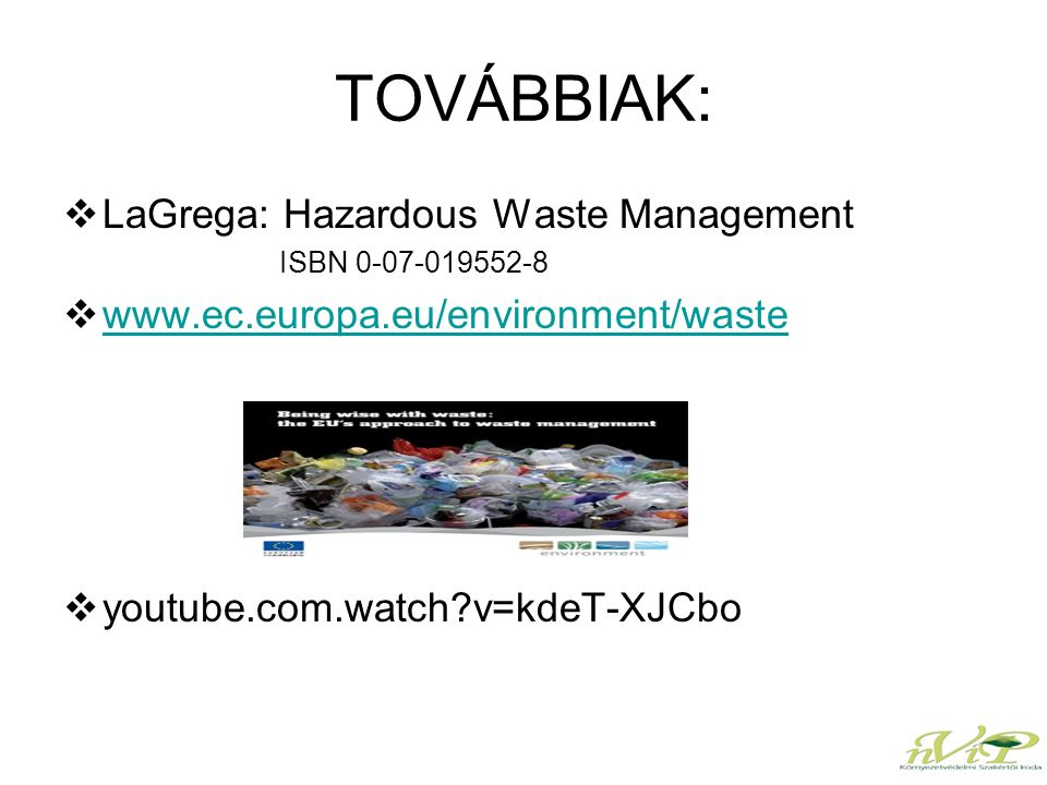 TOVÁBBIAK:  LaGrega: Hazardous Waste Management ISBN 0-07-019552-8  www.ec.europa.eu/environment/waste www.ec.europa.eu/environment/waste  youtube.com.watch v=kdeT-XJCbo