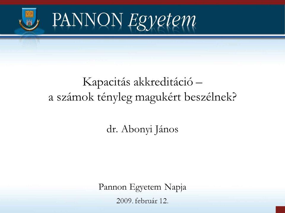 Kapacitás akkreditáció – a számok tényleg magukért beszélnek? dr. Abonyi János Pannon Egyetem Napja 2009. február 12.