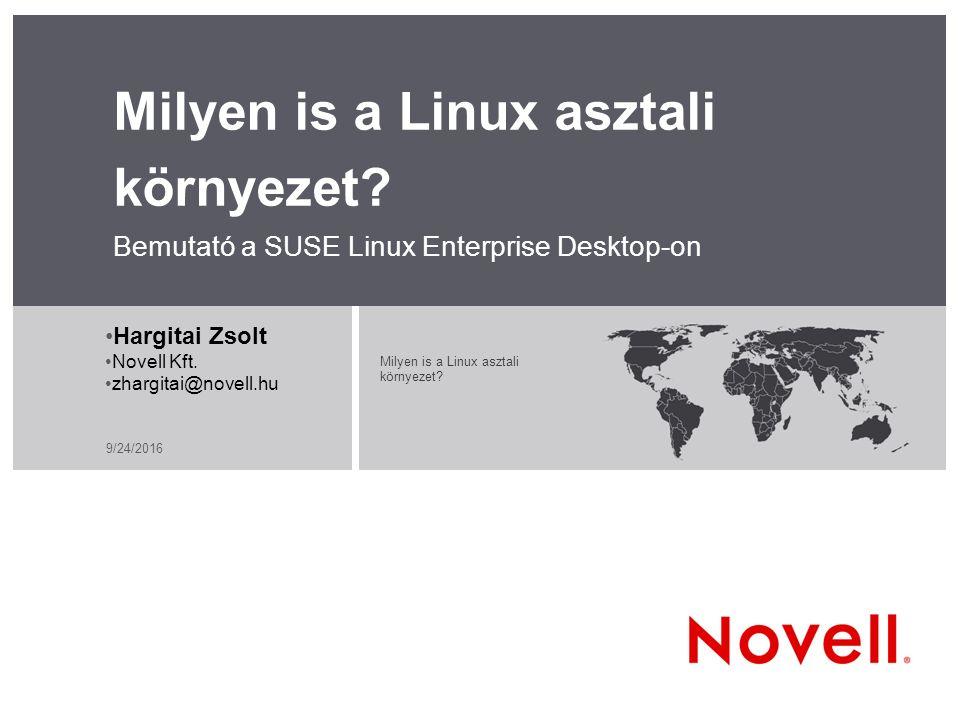 9/24/2016 Milyen is a Linux asztali környezet? Bemutató a SUSE Linux Enterprise Desktop-on Milyen is a Linux asztali környezet? Hargitai Zsolt Novell