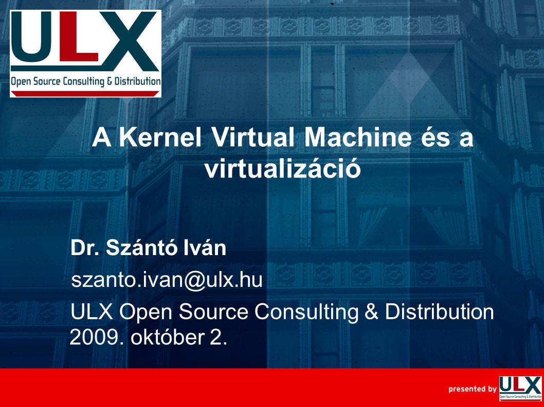 Szabad Szoftver Konferencia, 2009. október 2., Szeged A Kernel Virtual Machine és a virtualizáció Dr. Szántó Iván ULX Open Source Consulting & Distrib