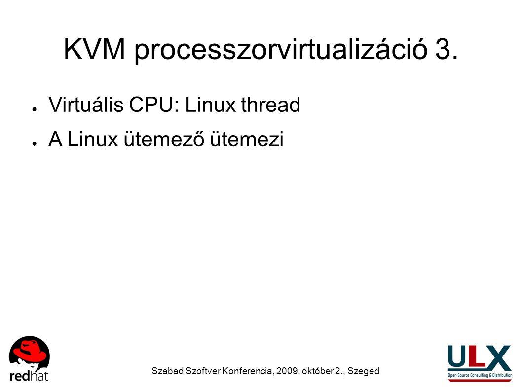 Szabad Szoftver Konferencia, 2009. október 2., Szeged KVM processzorvirtualizáció 3. ● Virtuális CPU: Linux thread ● A Linux ütemező ütemezi