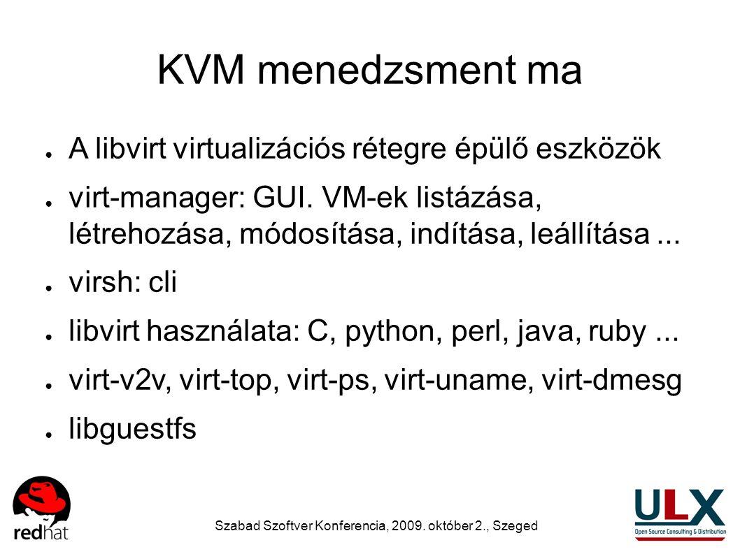 Szabad Szoftver Konferencia, 2009. október 2., Szeged KVM menedzsment ma ● A libvirt virtualizációs rétegre épülő eszközök ● virt-manager: GUI. VM-ek