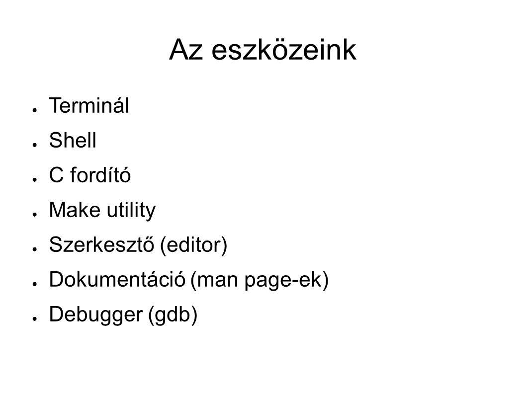Az eszközeink ● Terminál ● Shell ● C fordító ● Make utility ● Szerkesztő (editor) ● Dokumentáció (man page-ek) ● Debugger (gdb)