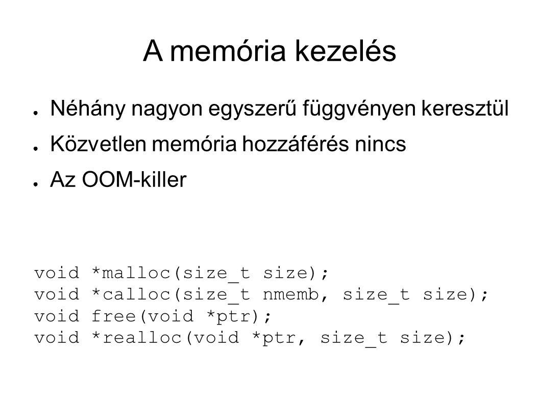 A memória kezelés ● Néhány nagyon egyszerű függvényen keresztül ● Közvetlen memória hozzáférés nincs ● Az OOM-killer void *malloc(size_t size); void *calloc(size_t nmemb, size_t size); void free(void *ptr); void *realloc(void *ptr, size_t size);