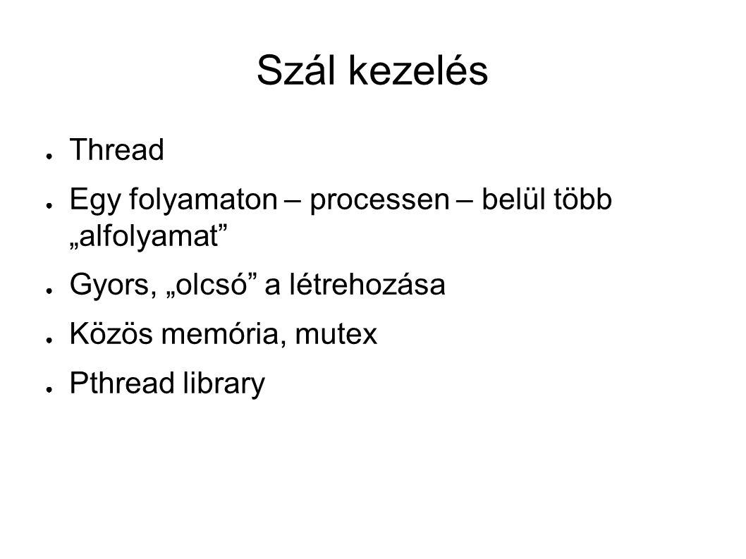 """Szál kezelés ● Thread ● Egy folyamaton – processen – belül több """"alfolyamat ● Gyors, """"olcsó a létrehozása ● Közös memória, mutex ● Pthread library"""