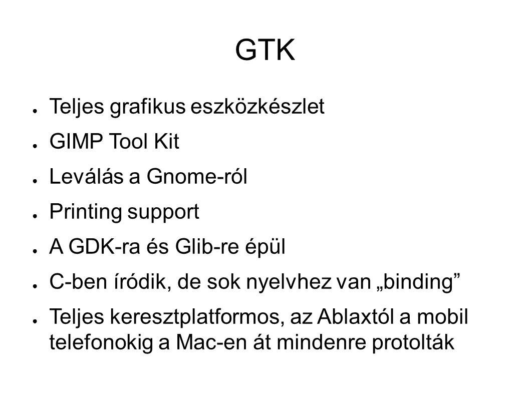 """GTK ● Teljes grafikus eszközkészlet ● GIMP Tool Kit ● Leválás a Gnome-ról ● Printing support ● A GDK-ra és Glib-re épül ● C-ben íródik, de sok nyelvhez van """"binding ● Teljes keresztplatformos, az Ablaxtól a mobil telefonokig a Mac-en át mindenre protolták"""