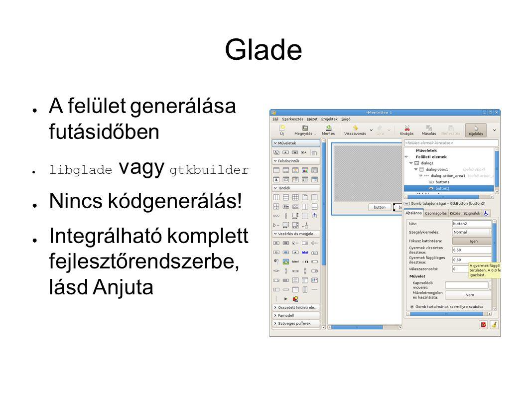 Glade ● A felület generálása futásidőben ● libglade vagy gtkbuilder ● Nincs kódgenerálás.