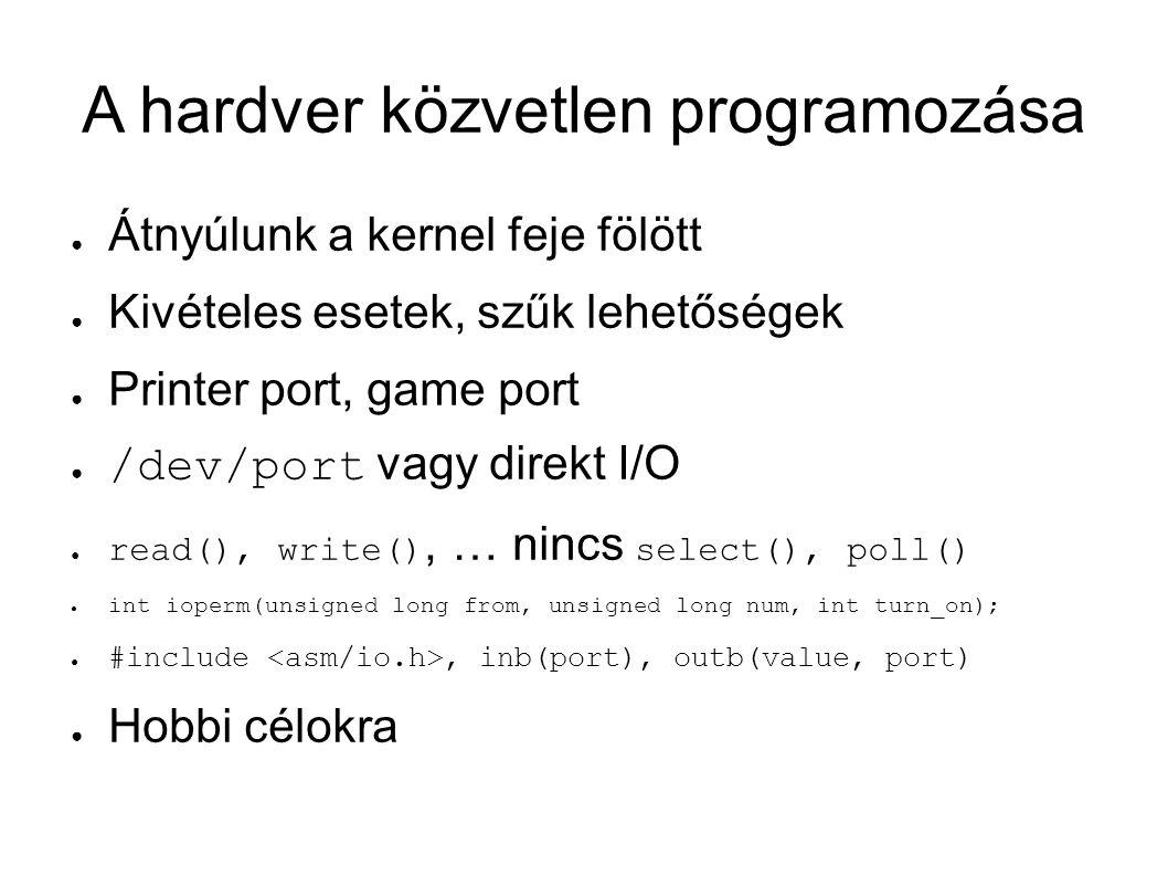 A hardver közvetlen programozása ● Átnyúlunk a kernel feje fölött ● Kivételes esetek, szűk lehetőségek ● Printer port, game port ● /dev/port vagy direkt I/O ● read(), write(), … nincs select(), poll() ● int ioperm(unsigned long from, unsigned long num, int turn_on); ● #include, inb(port), outb(value, port) ● Hobbi célokra
