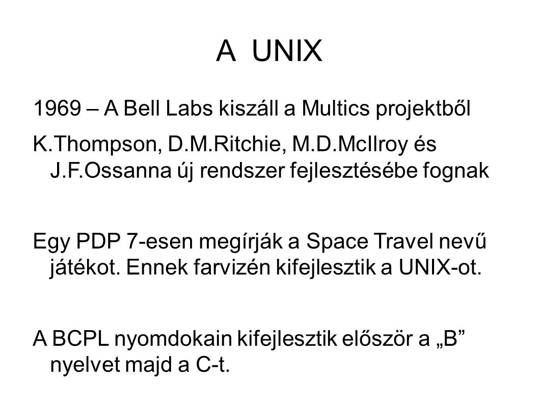 A UNIX 1969 – A Bell Labs kiszáll a Multics projektből K.Thompson, D.M.Ritchie, M.D.McIlroy és J.F.Ossanna új rendszer fejlesztésébe fognak Egy PDP 7-esen megírják a Space Travel nevű játékot.