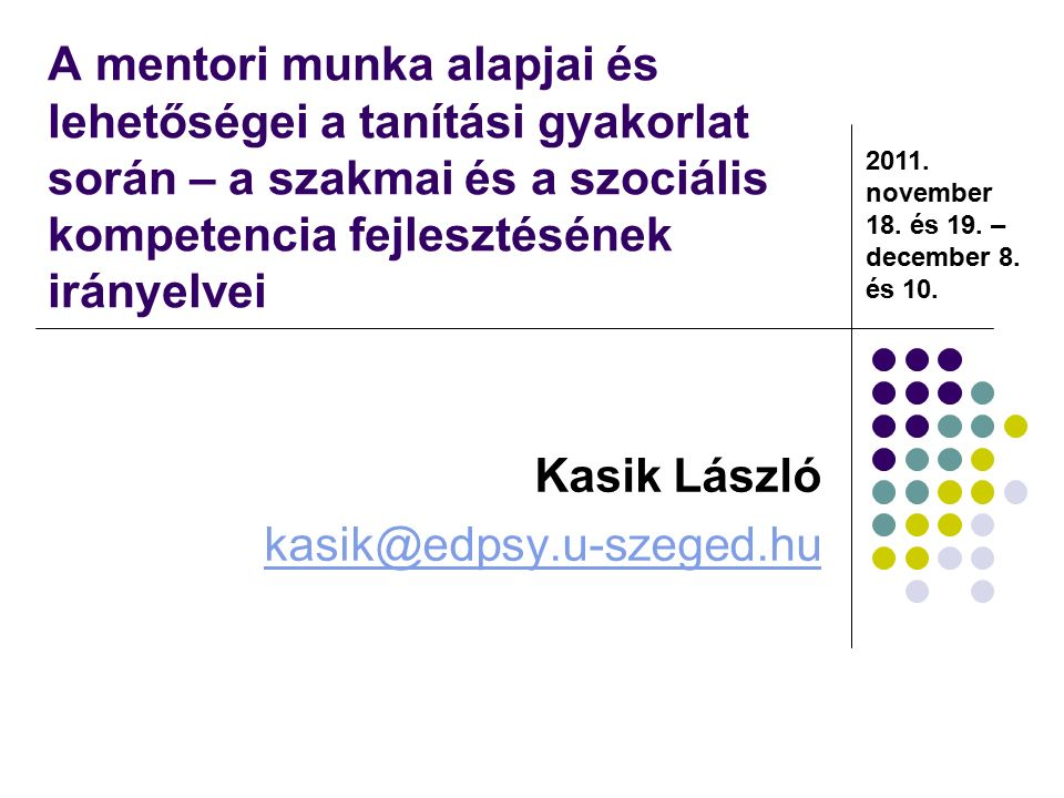A mentori munka alapjai és lehetőségei a tanítási gyakorlat során – a szakmai és a szociális kompetencia fejlesztésének irányelvei Kasik László kasik@edpsy.u-szeged.hu 2011.