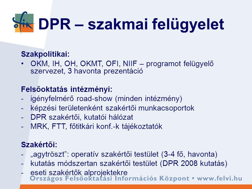 """DPR – szakmai felügyelet Szakpolitikai: OKM, IH, OH, OKMT, OFI, NIIF – programot felügyelő szervezet, 3 havonta prezentáció Felsőoktatás intézményi: -igényfelmérő road-show (minden intézmény) -képzési területenként szakértői munkacsoportok -DPR szakértői, kutatói hálózat -MRK, FTT, főtitkári konf.-k tájékoztatók Szakértői: -""""agytröszt : operatív szakértői testület (3-4 fő, havonta) -kutatás módszertan szakértői testület (DPR 2008 kutatás) -eseti szakértők alprojektekre"""