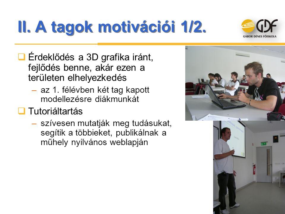 II. A tagok motivációi 1/2.  Érdeklődés a 3D grafika iránt, fejlődés benne, akár ezen a területen elhelyezkedés –az 1. félévben két tag kapott modell